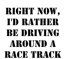 Right Now, I'd Rather Be Driving Around A Race Track - Black Text by cmmei