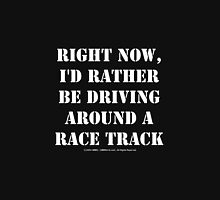 Right Now, I'd Rather Be Driving Around A Race Track - White Text Unisex T-Shirt