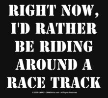Right Now, I'd Rather Be Riding Around A Race Track - White Text by cmmei