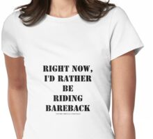 Right Now, I'd Rather Be Riding Bareback - Black Text Womens Fitted T-Shirt