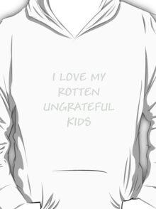 I LOVE MY ROTTEN UNGRATEFUL KIDS T-Shirt