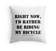 Right Now, I'd Rather Be Riding My Bicycle - Black Text Throw Pillow
