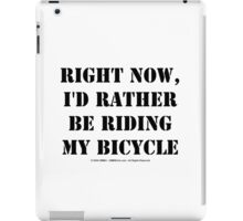 Right Now, I'd Rather Be Riding My Bicycle - Black Text iPad Case/Skin
