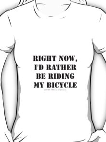 Right Now, I'd Rather Be Riding My Bicycle - Black Text T-Shirt