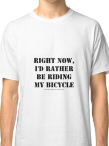 Right Now, I'd Rather Be Riding My Bicycle - Black Text Classic T-Shirt