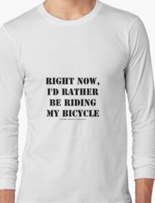 Right Now, I'd Rather Be Riding My Bicycle - Black Text Long Sleeve T-Shirt