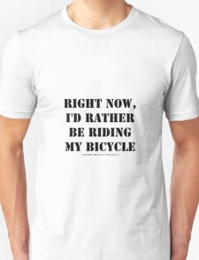Right Now, I'd Rather Be Riding My Bicycle - Black Text Unisex T-Shirt