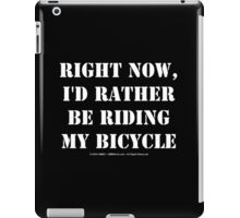 Right Now, I'd Rather Be Riding My Bicycle - White Text iPad Case/Skin