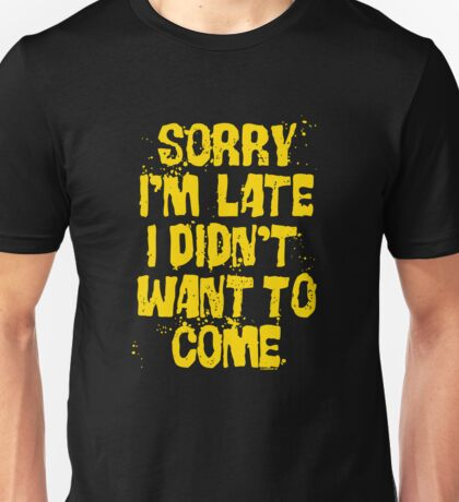 Sorry Im Late Unisex T-Shirt