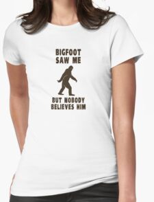 Bigfoot Saw Me But Nobody Believes Him Womens Fitted T-Shirt