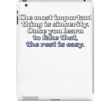 The most important thing is sincerity. Once you learn to fake that, the rest is easy. iPad Case/Skin