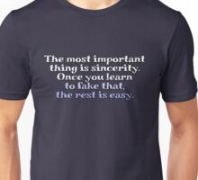 The most important thing is sincerity. Once you learn to fake that, the rest is easy. Unisex T-Shirt