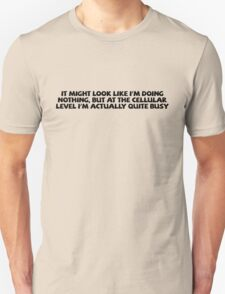 It might look like I'm doing nothing, but at the cellular level I'm actually quite busy. T-Shirt