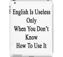English Is Useless Only When You Don't Know How To Use It  iPad Case/Skin
