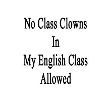 No Class Clowns In My English Class Allowed  Photographic Print