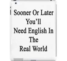 Sooner Or Later You'll Need English In The Real World  iPad Case/Skin