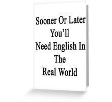 Sooner Or Later You'll Need English In The Real World  Greeting Card