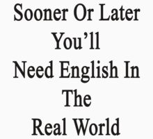 Sooner Or Later You'll Need English In The Real World  by supernova23