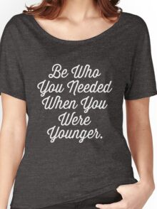 Be Who You Needed When You Were Younger Inspiring  logo Women's Relaxed Fit T-Shirt