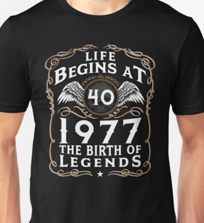 Life Begins At 40 1977 The Birth Of Legends Unisex T-Shirt
