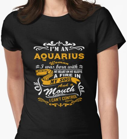 I'm an aquarius woman i was born with my heart on my sleeve a fire in my soul and a mouth Womens Fitted T-Shirt