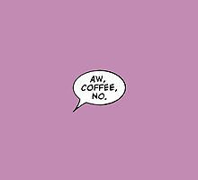 Aw coffe, no by mkey