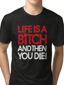Life is a bitch and then you die Tri-blend T-Shirt
