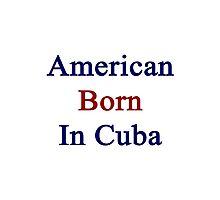American Born In Cuba  Photographic Print