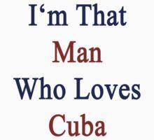 I'm That Man Who Loves Cuba  by supernova23
