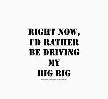 Right Now, I'd Rather Be Driving My Big Rig - Black Text Unisex T-Shirt