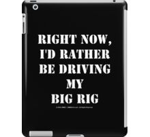 Right Now, I'd Rather Be Driving My Big Rig - White Text iPad Case/Skin