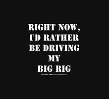 Right Now, I'd Rather Be Driving My Big Rig - White Text Unisex T-Shirt