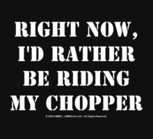 Right Now, I'd Rather Be Riding My Chopper - White Text by cmmei