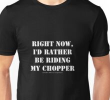 Right Now, I'd Rather Be Riding My Chopper - White Text Unisex T-Shirt