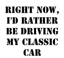 Right Now, I'd Rather Be Driving My Classic Car - Black Text by cmmei