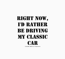 Right Now, I'd Rather Be Driving My Classic Car - Black Text Unisex T-Shirt