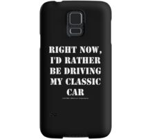 Right Now, I'd Rather Be Driving My Classic Car - White Text Samsung Galaxy Case/Skin