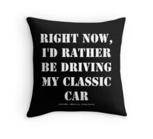 Right Now, I'd Rather Be Driving My Classic Car - White Text Throw Pillow