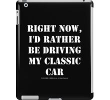 Right Now, I'd Rather Be Driving My Classic Car - White Text iPad Case/Skin