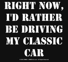 Right Now, I'd Rather Be Driving My Classic Car - White Text by cmmei