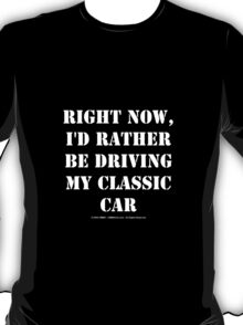 Right Now, I'd Rather Be Driving My Classic Car - White Text T-Shirt