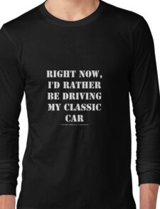 Right Now, I'd Rather Be Driving My Classic Car - White Text Long Sleeve T-Shirt