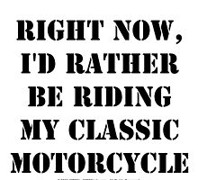 Right Now, I'd Rather Be Riding My Classic Motorcycle - Black Text by cmmei