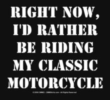 Right Now, I'd Rather Be Riding My Classic Motorcycle - White Text by cmmei