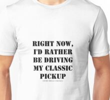 Right Now, I'd Rather Be Driving My Classic Pickup - Black Text Unisex T-Shirt