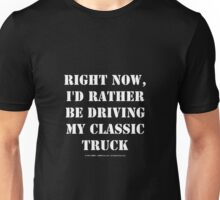 Right Now, I'd Rather Be Driving My Classic Truck - White Text Unisex T-Shirt