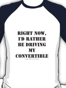 Right Now, I'd Rather Be Driving My Convertible - Black Text T-Shirt