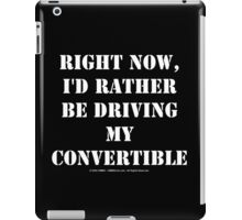 Right Now, I'd Rather Be Driving My Convertible iPad Case/Skin