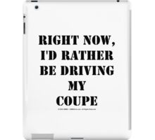 Right Now, I'd Rather Be Driving My Coupe - Black Text iPad Case/Skin