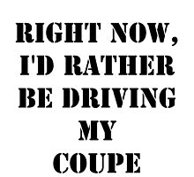 Right Now, I'd Rather Be Driving My Coupe - Black Text by cmmei